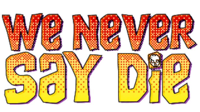 We Never Say Die 0